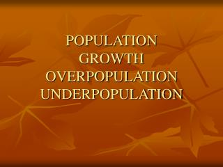 POPULATION  GROWTH OVERPOPULATION UNDERPOPULATION