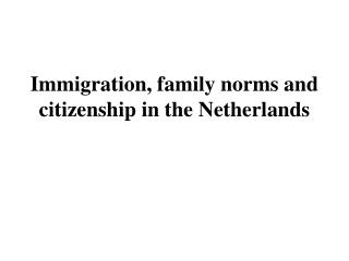 Immigration, f amily norms and citizenship in the Netherlands