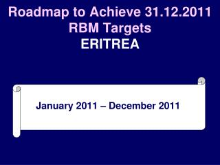 Roadmap to Achieve 31.12.2011 RBM Targets ERITREA
