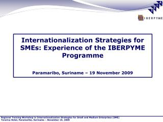 Internationalization Strategies for SMEs: Experience of the IBERPYME Programme Paramaribo, Suriname – 19 November 2009