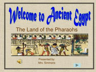 The Land of the Pharaohs      Presented by: Mrs. Simmons