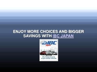 ENJOY MORE CHOICES AND BIGGER SAVINGS WITH IBC JAPAN