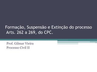 Forma  o, Suspens o e Extin  o do processo  Arts. 262 a 269, do CPC.