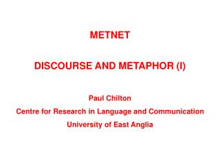 METNET DISCOURSE AND METAPHOR (I) Paul Chilton Centre for Research in Language and Communication University of East Angl