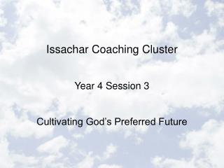 Issachar Coaching Cluster  Year 4 Session 3  Cultivating God s Preferred Future