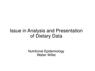 Issue in Analysis and Presentation  of Dietary Data Nutritional Epidemiology Walter Willet