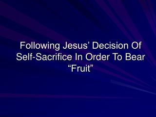"Following Jesus' Decision Of Self-Sacrifice In Order To Bear ""Fruit"""