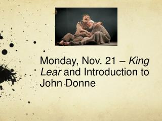 Monday, Nov. 21 –  King Lear  and Introduction to John Donne