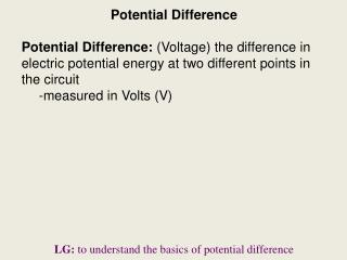Potential Difference Potential Difference:  (Voltage) the difference in electric potential energy at two different point