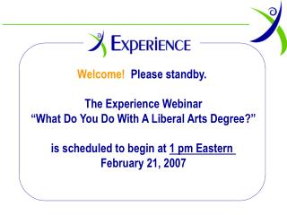 Welcome  Please standby.   The Experience Webinar   What Do You Do With A Liberal Arts Degree    is scheduled to begin a
