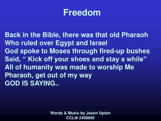 Freedom   Back in the Bible, there was that old Pharaoh Who ruled over Egypt and Israel God spoke to Moses through fired