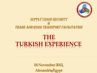 Supply Chain Security &  Trade and Road  Transport  Facilitation The Turkish Experience