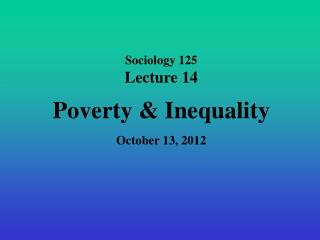 Sociology 125 Lecture 14 Poverty & Inequality October 13, 2012