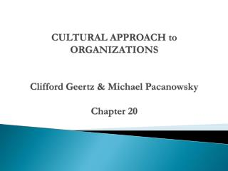 CULTURAL APPROACH to ORGANIZATIONS Clifford  Geertz  & Michael  Pacanowsky Chapter 20