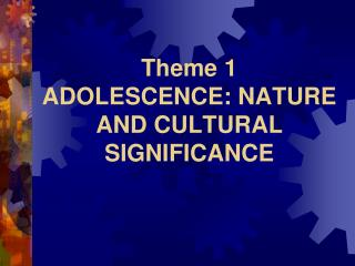 Theme 1 ADOLESCENCE: NATURE AND CULTURAL SIGNIFICANCE