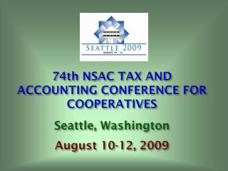 74th NSAC TAX AND ACCOUNTING CONFERENCE FOR COOPERATIVES Seattle, Washington August 10-12, 2009