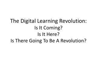 The Digital Learning Revolution:   Is It Coming  Is It Here  Is There Going To Be A Revolution