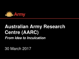 Australian Army Research Centre (AARC) From Idea to Inculcation 30 March 2017