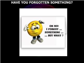 HAVE YOU FORGOTTEN SOMETHING?