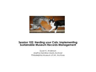 Session 102: Herding your Cats: Implementing Sustainable Museum Records Management  Susan K. Anderson Martha Hamilton Mo