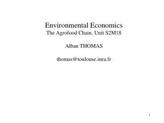 Environmental Economics The Agrofood Chain, Unit S2M18 Alban THOMAS thomas@toulouse.inra.fr