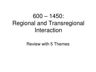 600 – 1450: Regional and Transregional Interaction