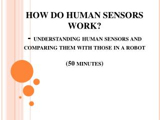 HOW DO HUMAN SENSORS WORK? - understanding human sensors and comparing them with those in a robot (50 minutes)