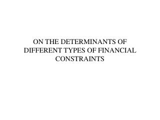 ON THE DETERMINANTS OF DIFFERENT TYPES OF FINANCIAL CONSTRAINTS