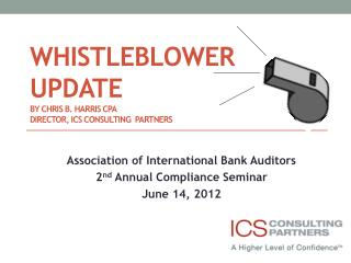 WHISTLEBLOWER UPDATE By CHRIS B. HARRIS CPA director, ics CONSULTING  pARTNERS