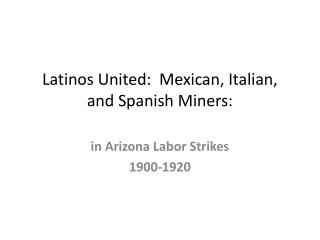 Latinos United:  Mexican, Italian, and Spanish  Miners: