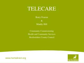 TELECARE Barry Fearon & Maddy Hill Community Commissioning Health and Community Services Hertfordshire County Council