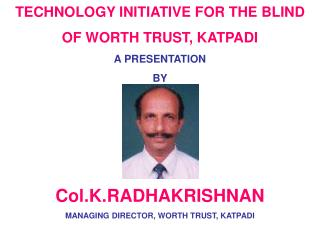 TECHNOLOGY INITIATIVE FOR THE BLIND OF WORTH TRUST, KATPADI A PRESENTATION  BY    Col.K.RADHAKRISHNAN MANAGING DIRECTOR,