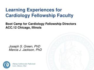 Learning Experiences for Cardiology Fellowship Faculty  Boot Camp for Cardiology Fellowship Directors  ACC.12 Chicago, I