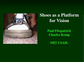 Shoes as a Platform for Vision Paul Fitzpatrick Charles Kemp MIT CSAIL