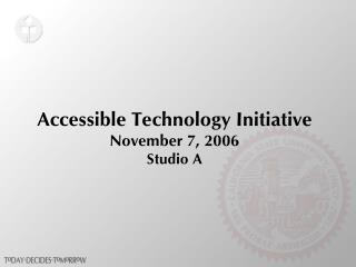 Accessible Technology Initiative November 7, 2006 Studio A