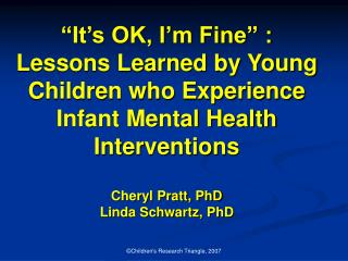 It s OK, I m Fine  : Lessons Learned by Young Children who Experience Infant Mental Health Interventions  Cheryl Pratt,