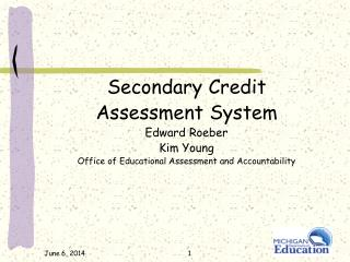 Secondary Credit Assessment System Edward Roeber Kim Young Office of Educational Assessment and Accountability