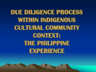 DUE DILIGENCE PROCESS WITHIN INDIGENOUS CULTURAL COMMUNITY CONTEXT: THE PHILIPPINE EXPERIENCE