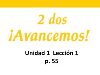 Unidad 1 Lecci ón 1 p. 55