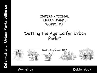 INTERNATIONAL URBAN  PARKS WORKSHOP   Setting the Agenda for Urban Parks    Dublin, September 2007