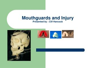 Mouthguards and Injury Presented by : Clif Hancock