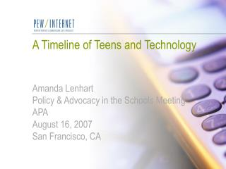 A Timeline of Teens and Technology Amanda Lenhart Policy & Advocacy in the Schools Meeting APA August 16, 2007 San F