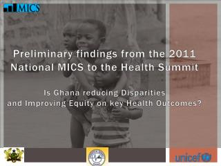 Preliminary findings from the 2011 National MICS to the Health Summit Is Ghana reducing Disparities  and Improving Equit
