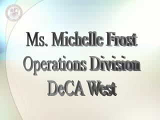 Ms. Michelle Frost Operations Division DeCA West