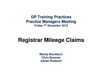 GP Training Practices Practice Managers Meeting Friday 7 th  December 2012 Registrar Mileage Claims Mandy Blackburn Chri