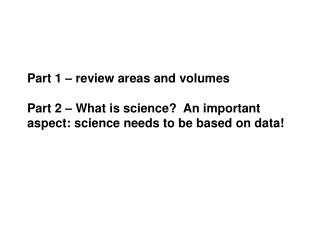 Part 1   review areas and volumes  Part 2   What is science  An important aspect: science needs to be based on data