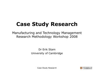 Case Study Research Manufacturing and Technology Management Research Methodology Workshop 2008
