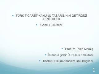 TÜRK TİCARET KANUNU TASARISININ GETİRDİĞİ YENİLİKLER -Genel Hükümler- Prof.Dr. Tekin Memiş İstanbul Şehir Ü. Hukuk Fakül