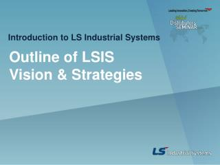 Outline of LSIS Vision & Strategies
