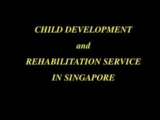 CHILD DEVELOPMENT  and                       REHABILITATION SERVICE                 IN SINGAPORE